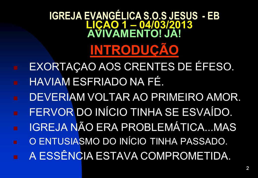 2 IGREJA EVANGÉLICA S.O.S JESUS - EB LIÇAO 1 – 04/03/2013 AVIVAMENTO! JÁ! INTRODUÇÃO EXORTAÇAO AOS CRENTES DE ÉFESO. HAVIAM ESFRIADO NA FÉ. DEVERIAM V