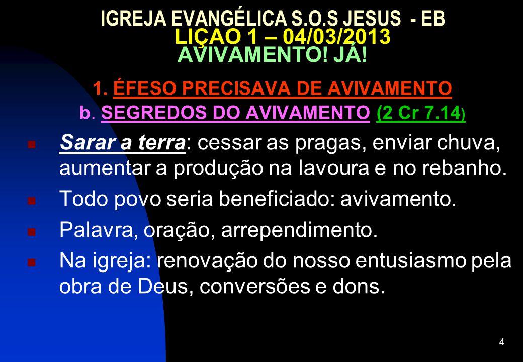 4 IGREJA EVANGÉLICA S.O.S JESUS - EB LIÇAO 1 – 04/03/2013 AVIVAMENTO! JÁ! 1. ÉFESO PRECISAVA DE AVIVAMENTO b. SEGREDOS DO AVIVAMENTO (2 Cr 7.14 ) Sara