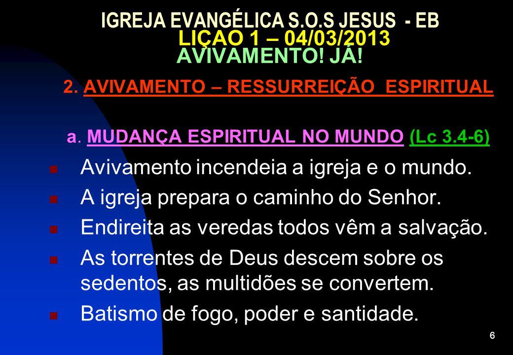 6 IGREJA EVANGÉLICA S.O.S JESUS - EB LIÇAO 1 – 04/03/2013 AVIVAMENTO! JÁ! 2. AVIVAMENTO – RESSURREIÇÃO ESPIRITUAL a. MUDANÇA ESPIRITUAL NO MUNDO (Lc 3