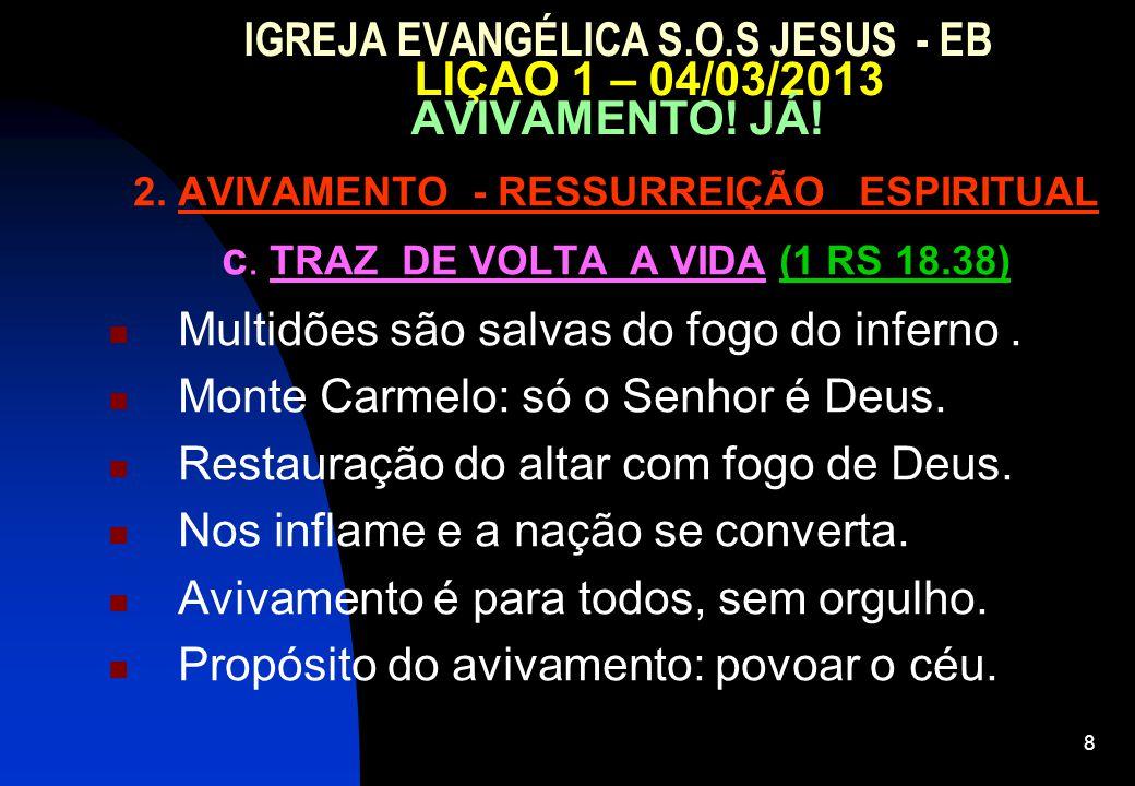 8 IGREJA EVANGÉLICA S.O.S JESUS - EB LIÇAO 1 – 04/03/2013 AVIVAMENTO! JÁ! 2. AVIVAMENTO - RESSURREIÇÃO ESPIRITUAL c. TRAZ DE VOLTA A VIDA (1 RS 18.38)