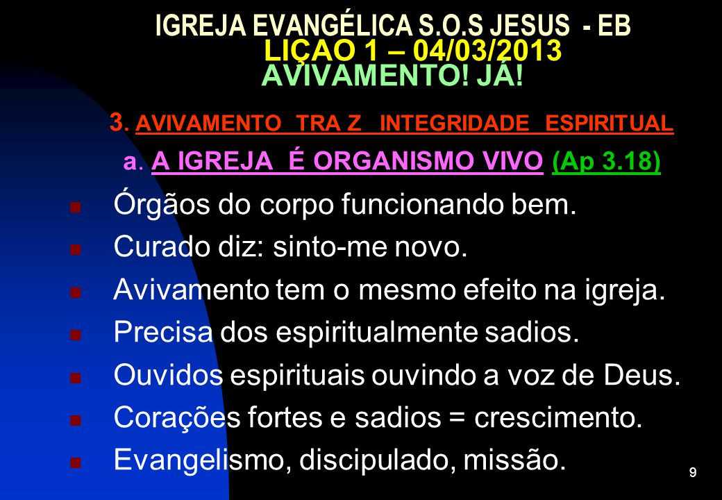 9 IGREJA EVANGÉLICA S.O.S JESUS - EB LIÇAO 1 – 04/03/2013 AVIVAMENTO! JÁ! 3. AVIVAMENTO TRA Z INTEGRIDADE ESPIRITUAL a. A IGREJA É ORGANISMO VIVO (Ap