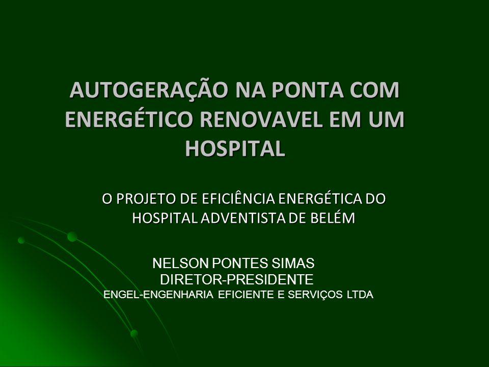 AUTOGERAÇÃO NA PONTA COM ENERGÉTICO RENOVAVEL EM UM HOSPITAL O PROJETO DE EFICIÊNCIA ENERGÉTICA DO HOSPITAL ADVENTISTA DE BELÉM NELSON PONTES SIMAS DIRETOR-PRESIDENTE ENGEL-ENGENHARIA EFICIENTE E SERVIÇOS LTDA