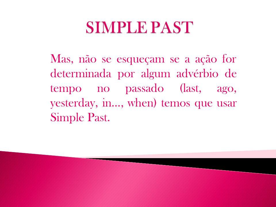 Mas, não se esqueçam se a ação for determinada por algum advérbio de tempo no passado (last, ago, yesterday, in…, when) temos que usar Simple Past.