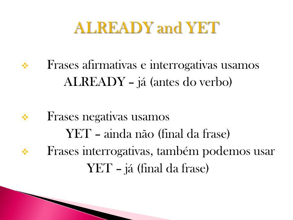  Frases afirmativas e interrogativas usamos ALREADY – já (antes do verbo)  Frases negativas usamos YET – ainda não (final da frase)  Frases interrogativas, também podemos usar YET – já (final da frase)