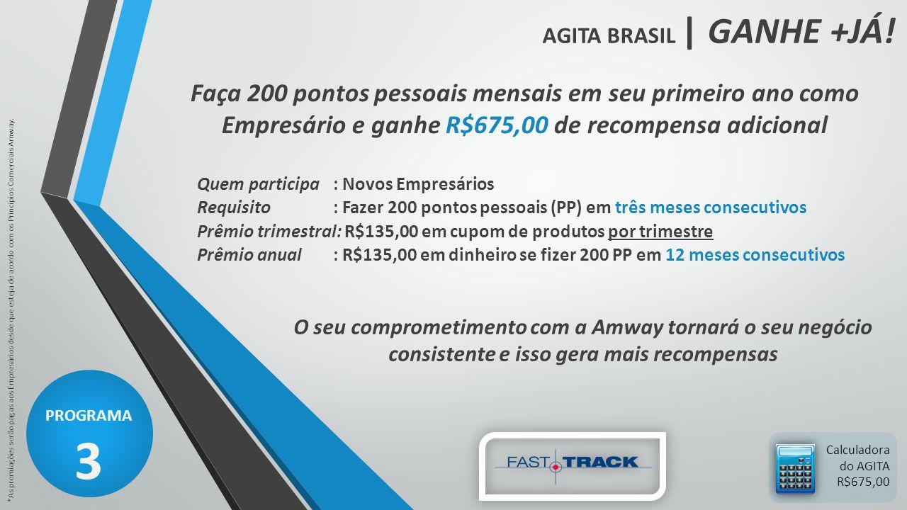 AGITA BRASIL | GANHE +JÁ! PROGRAMA 3 *As premiações serão pagas aos Empresários desde que esteja de acordo com os Princípios Comerciais Amway. Calcula