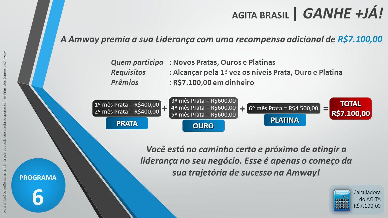AGITA BRASIL | GANHE +JÁ! PROGRAMA 6 *As premiações serão pagas aos Empresários desde que esteja de acordo com os Princípios Comerciais Amway. Calcula