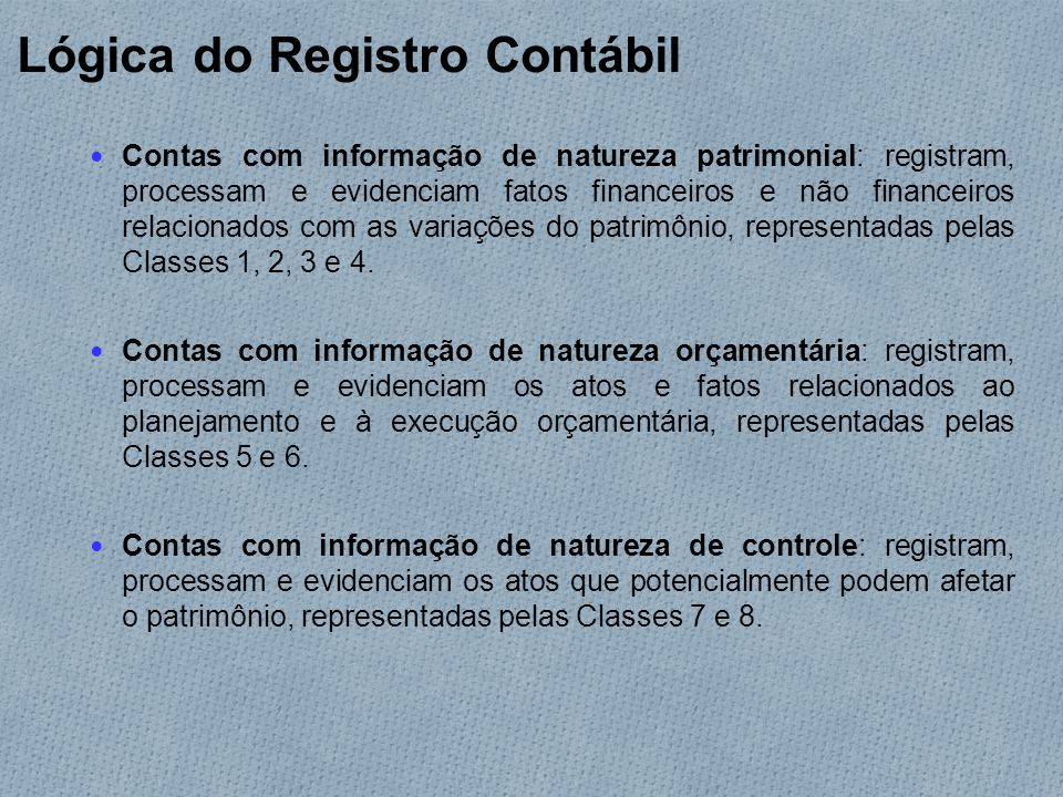 Lógica do Registro Contábil Contas com informação de natureza patrimonial: registram, processam e evidenciam fatos financeiros e não financeiros relacionados com as variações do patrimônio, representadas pelas Classes 1, 2, 3 e 4.