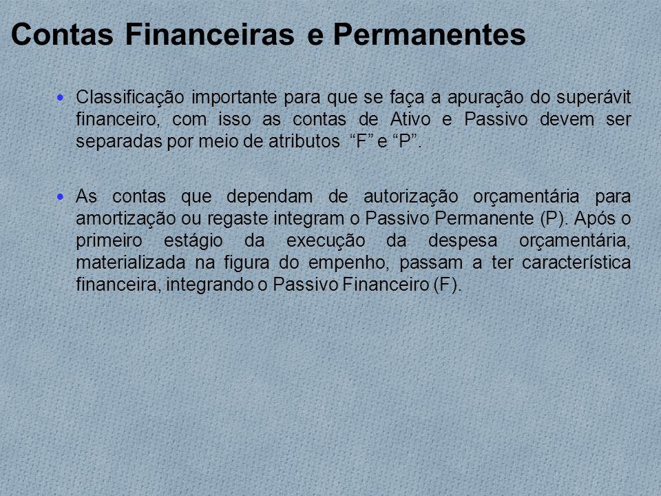 Contas Financeiras e Permanentes Classificação importante para que se faça a apuração do superávit financeiro, com isso as contas de Ativo e Passivo devem ser separadas por meio de atributos F e P .