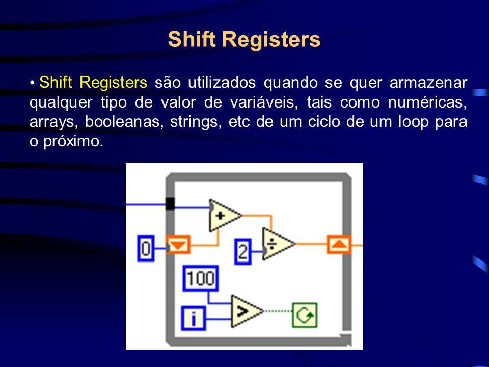 Shift Registers Shift Registers são utilizados quando se quer armazenar qualquer tipo de valor de variáveis, tais como numéricas, arrays, booleanas, strings, etc de um ciclo de um loop para o próximo.