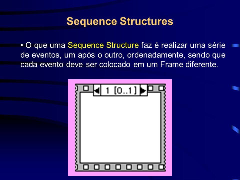 Sequence Structures O que uma Sequence Structure faz é realizar uma série de eventos, um após o outro, ordenadamente, sendo que cada evento deve ser colocado em um Frame diferente.