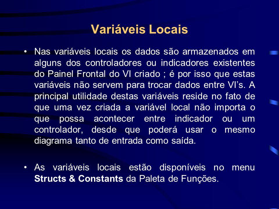 Variáveis Locais Nas variáveis locais os dados são armazenados em alguns dos controladores ou indicadores existentes do Painel Frontal do VI criado ; é por isso que estas variáveis não servem para trocar dados entre VI's.