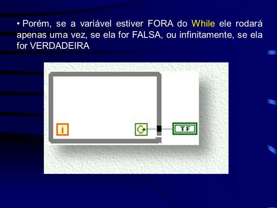 Porém, se a variável estiver FORA do While ele rodará apenas uma vez, se ela for FALSA, ou infinitamente, se ela for VERDADEIRA