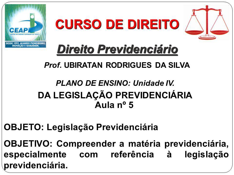CURSO DE DIREITO Direito Previdenciário Prof. UBIRATAN RODRIGUES DA SILVA OBJETO: Legislação Previdenciária OBJETIVO: Compreender a matéria previdenci