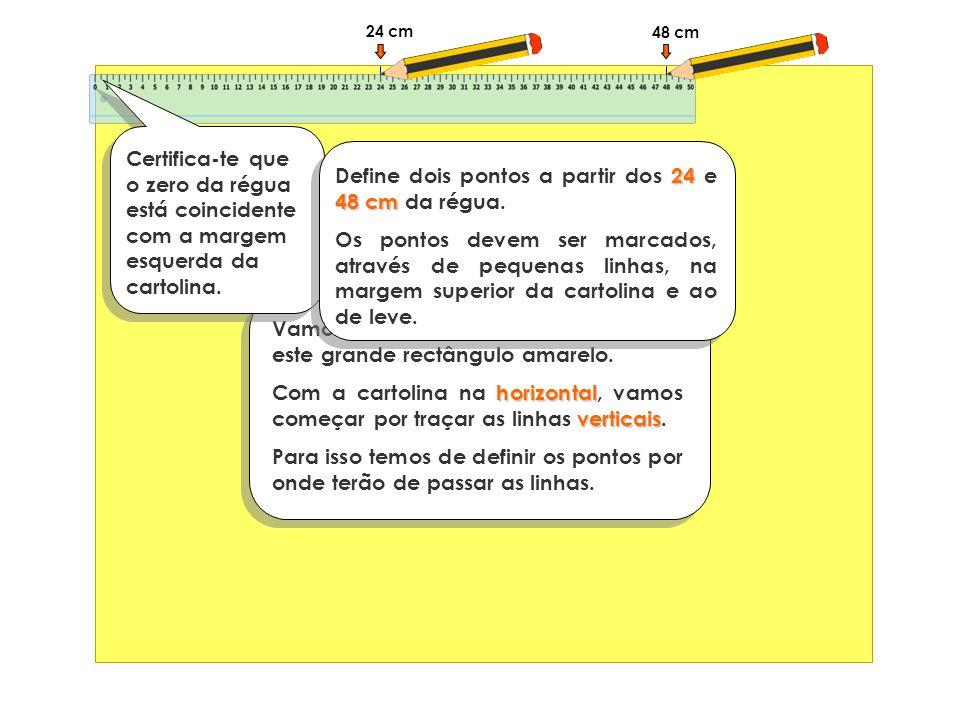 24 cm Vamos supor que a nossa cartolina é este grande rectângulo amarelo. horizontal verticais Com a cartolina na horizontal, vamos começar por traçar