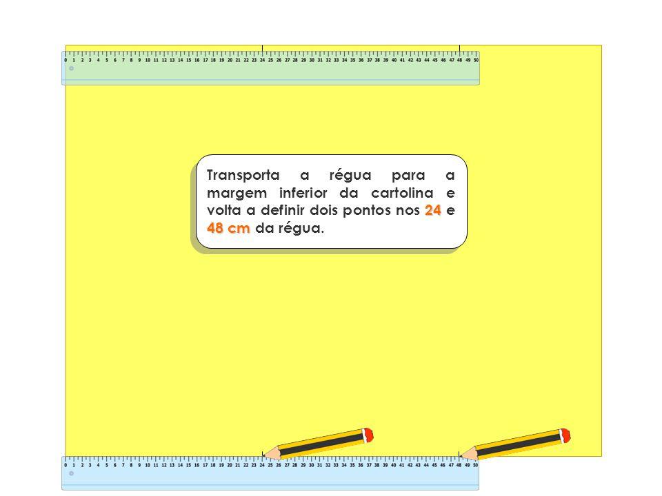 24 48cm Transporta a régua para a margem inferior da cartolina e volta a definir dois pontos nos 24 e 48 cm da régua.