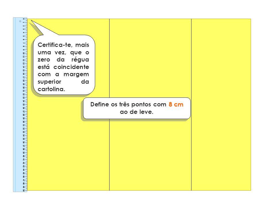 Certifica-te, mais uma vez, que o zero da régua está coincidente com a margem superior da cartolina. 8 cm Define os três pontos com 8 cm ao de leve.