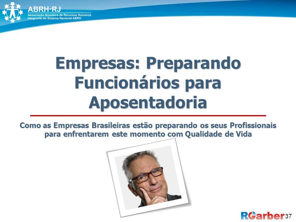 Empresas: Preparando Funcionários para Aposentadoria Como as Empresas Brasileiras estão preparando os seus Profissionais para enfrentarem este momento com Qualidade de Vida 37