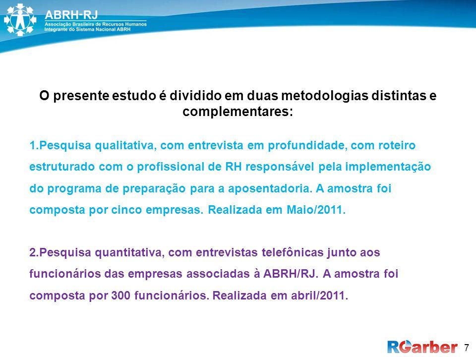 7 O presente estudo é dividido em duas metodologias distintas e complementares: 1.Pesquisa qualitativa, com entrevista em profundidade, com roteiro estruturado com o profissional de RH responsável pela implementação do programa de preparação para a aposentadoria.