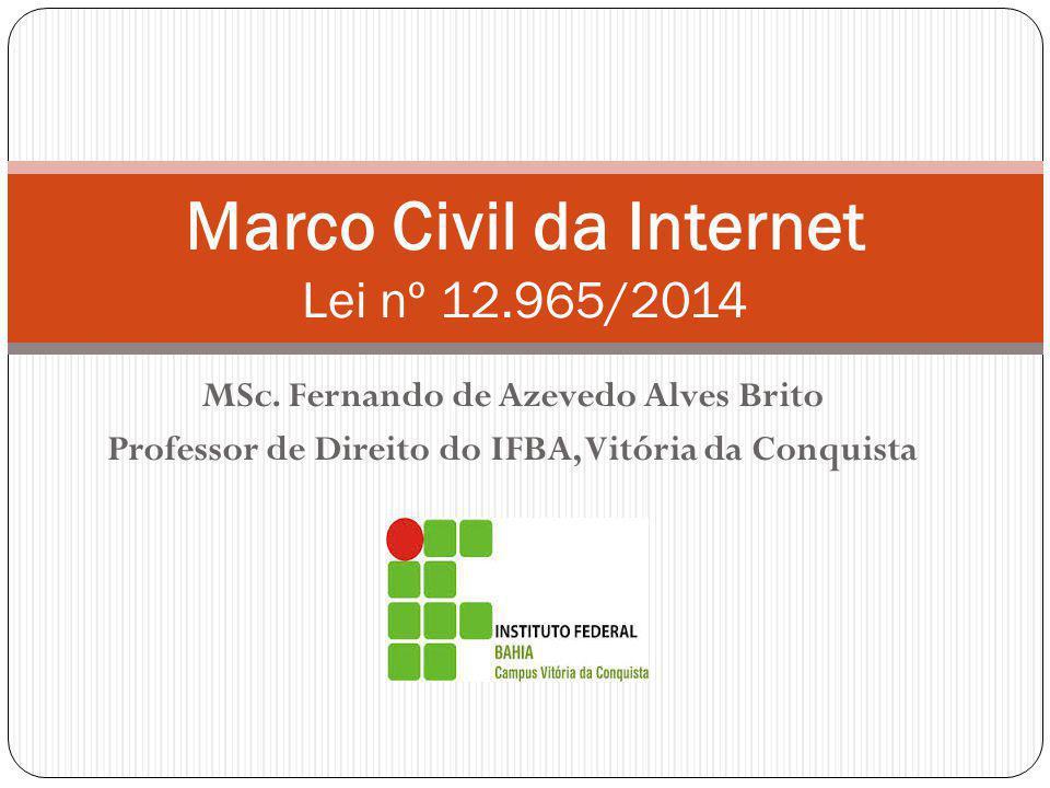 MSc. Fernando de Azevedo Alves Brito Professor de Direito do IFBA, Vitória da Conquista Marco Civil da Internet Lei nº 12.965/2014