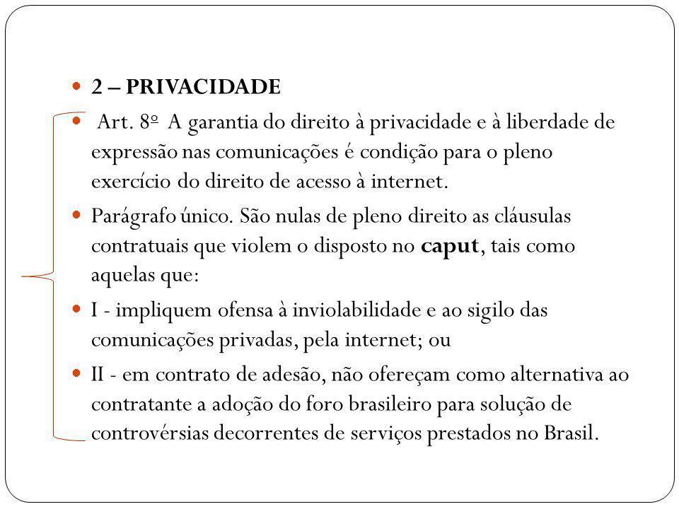 2 – PRIVACIDADE Art. 8 o A garantia do direito à privacidade e à liberdade de expressão nas comunicações é condição para o pleno exercício do direito