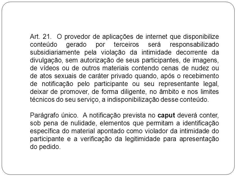 Art. 21. O provedor de aplicações de internet que disponibilize conteúdo gerado por terceiros será responsabilizado subsidiariamente pela violação da