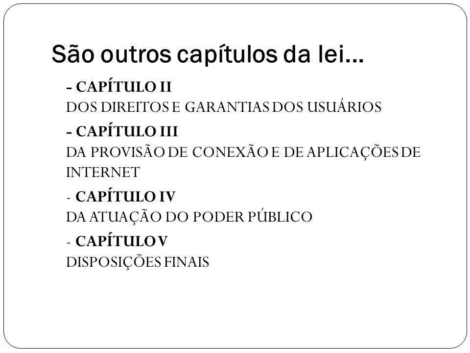 São outros capítulos da lei... - CAPÍTULO II DOS DIREITOS E GARANTIAS DOS USUÁRIOS - CAPÍTULO III DA PROVISÃO DE CONEXÃO E DE APLICAÇÕES DE INTERNET -