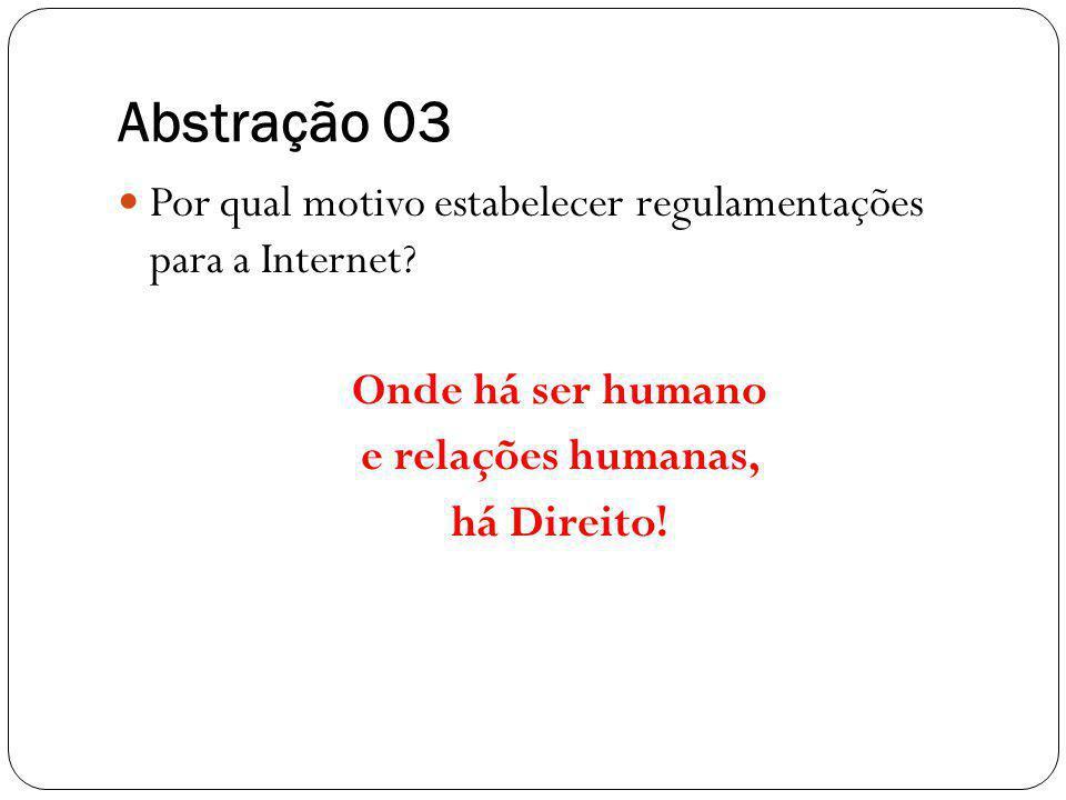 Abstração 03 Por qual motivo estabelecer regulamentações para a Internet? Onde há ser humano e relações humanas, há Direito!