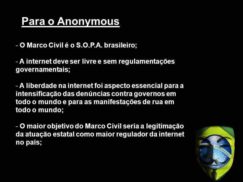 Para o Anonymous - O Marco Civil é o S.O.P.A. brasileiro; - A internet deve ser livre e sem regulamentações governamentais; - A liberdade na internet