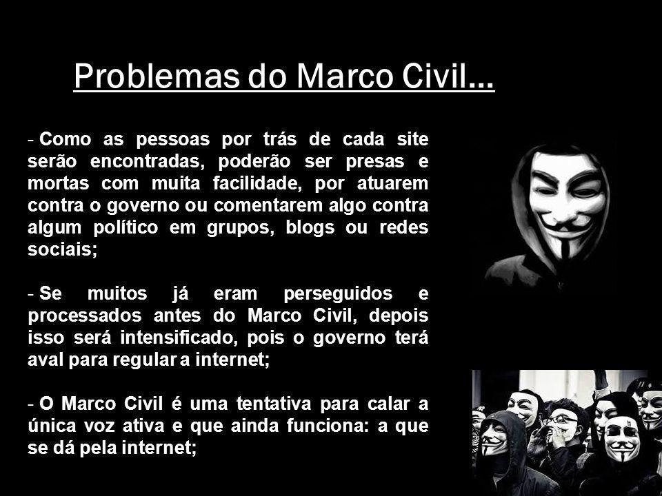 Problemas do Marco Civil... - Como as pessoas por trás de cada site serão encontradas, poderão ser presas e mortas com muita facilidade, por atuarem c