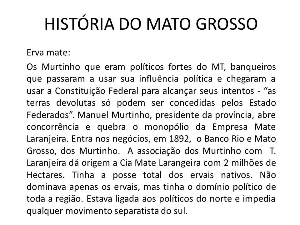 HISTÓRIA DO MATO GROSSO Erva mate: Os Murtinho que eram políticos fortes do MT, banqueiros que passaram a usar sua influência política e chegaram a us