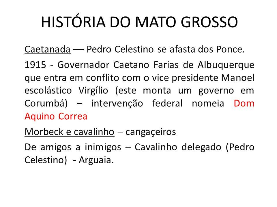 HISTÓRIA DO MATO GROSSO Caetanada –– Pedro Celestino se afasta dos Ponce. 1915 - Governador Caetano Farias de Albuquerque que entra em conflito com o