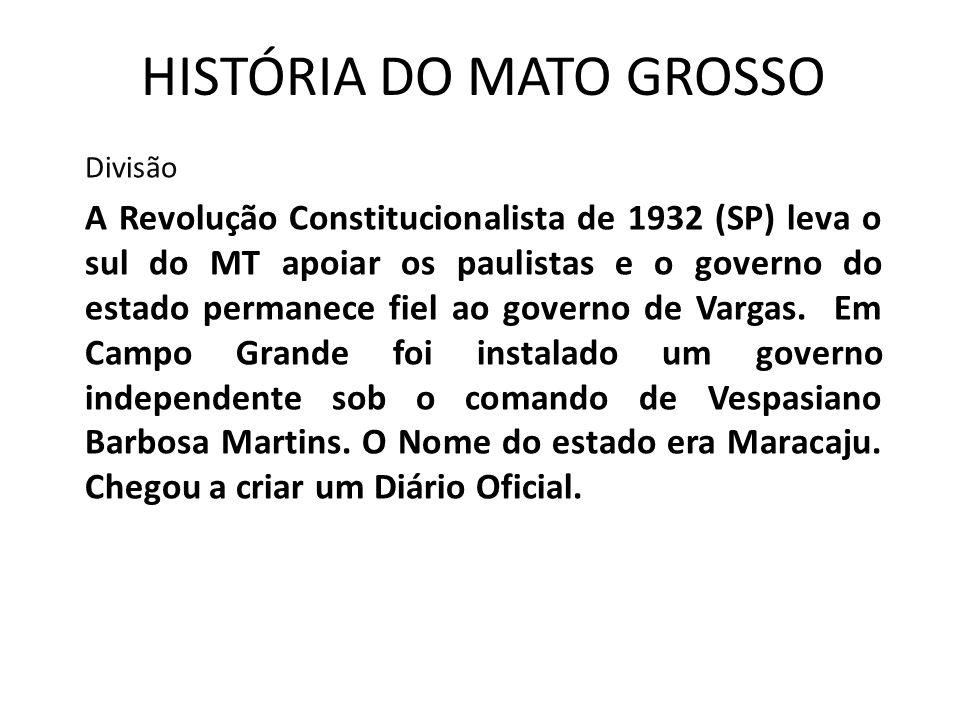 HISTÓRIA DO MATO GROSSO Divisão A Revolução Constitucionalista de 1932 (SP) leva o sul do MT apoiar os paulistas e o governo do estado permanece fiel ao governo de Vargas.