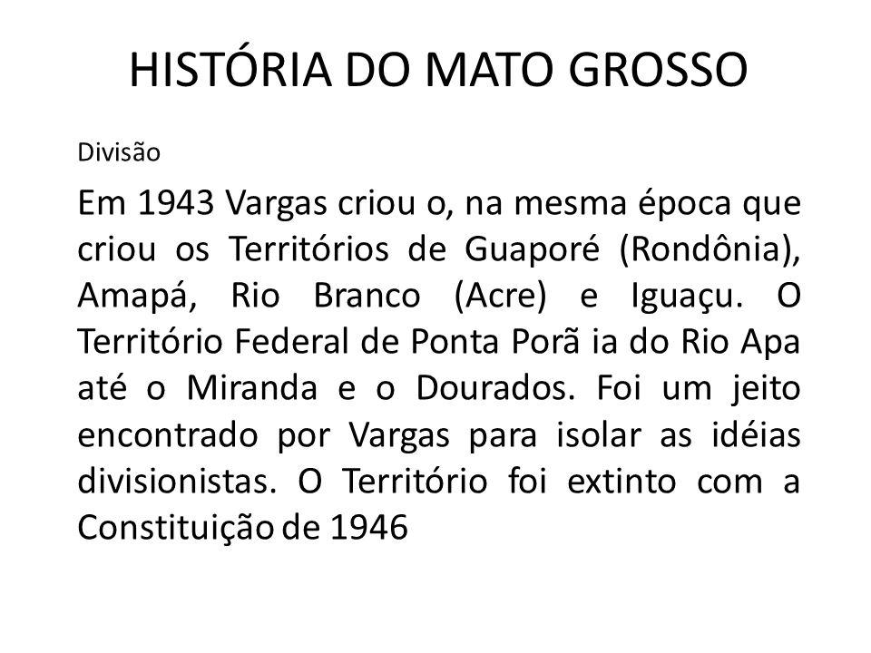 HISTÓRIA DO MATO GROSSO Divisão Em 1943 Vargas criou o, na mesma época que criou os Territórios de Guaporé (Rondônia), Amapá, Rio Branco (Acre) e Iguaçu.