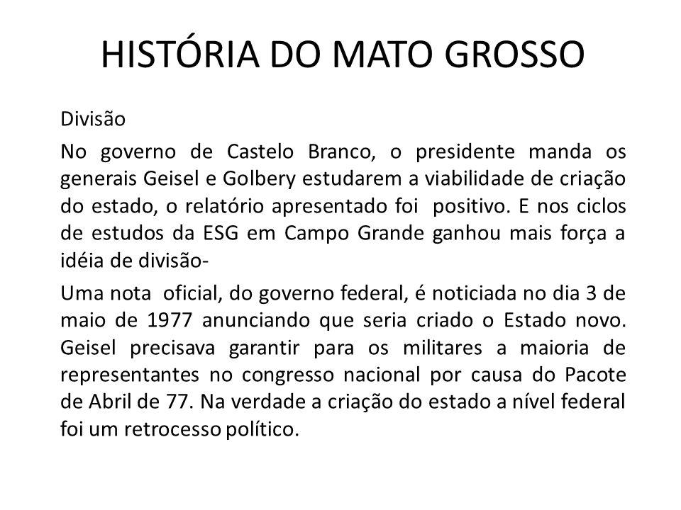 HISTÓRIA DO MATO GROSSO Divisão No governo de Castelo Branco, o presidente manda os generais Geisel e Golbery estudarem a viabilidade de criação do es