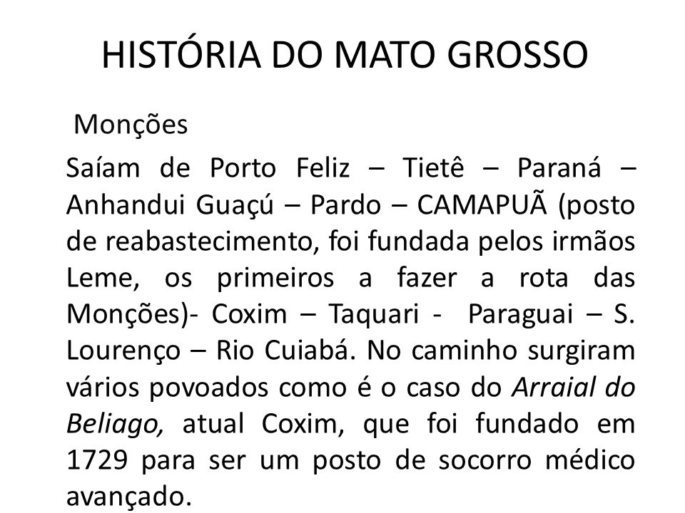HISTÓRIA DO MATO GROSSO Monções Saíam de Porto Feliz – Tietê – Paraná – Anhandui Guaçú – Pardo – CAMAPUÃ (posto de reabastecimento, foi fundada pelos irmãos Leme, os primeiros a fazer a rota das Monções)- Coxim – Taquari - Paraguai – S.