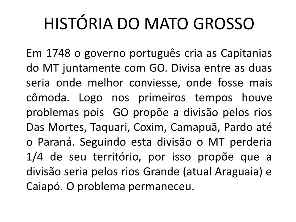 HISTÓRIA DO MATO GROSSO Em 1748 o governo português cria as Capitanias do MT juntamente com GO. Divisa entre as duas seria onde melhor conviesse, onde