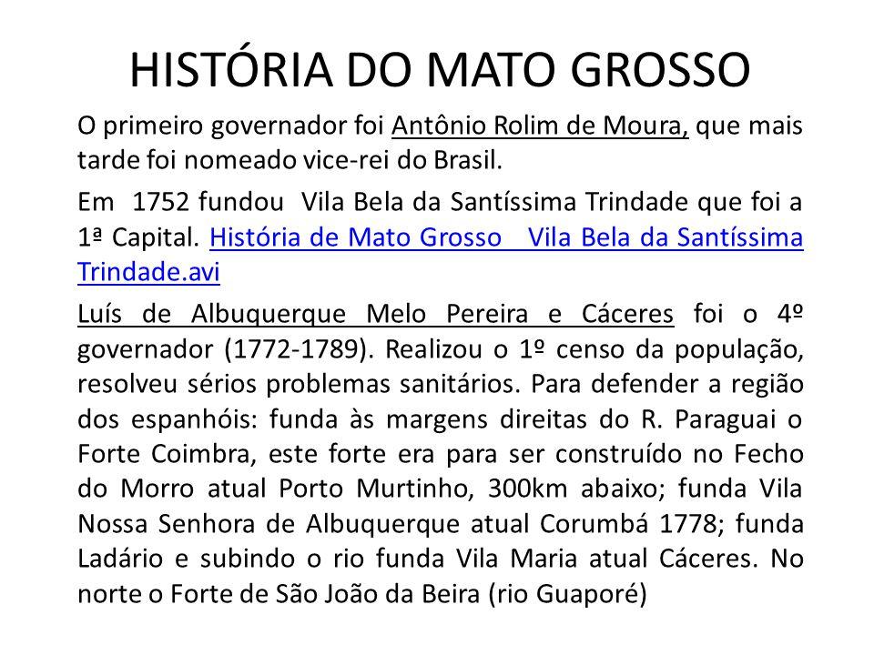 HISTÓRIA DO MATO GROSSO O primeiro governador foi Antônio Rolim de Moura, que mais tarde foi nomeado vice-rei do Brasil. Em 1752 fundou Vila Bela da S