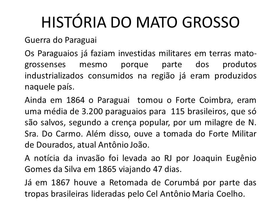 HISTÓRIA DO MATO GROSSO Guerra do Paraguai Os Paraguaios já faziam investidas militares em terras mato- grossenses mesmo porque parte dos produtos industrializados consumidos na região já eram produzidos naquele país.