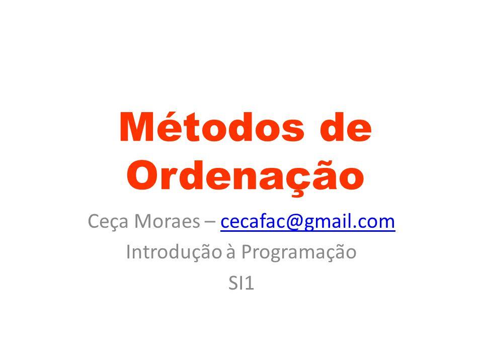 Métodos de Ordenação Ceça Moraes – cecafac@gmail.comcecafac@gmail.com Introdução à Programação SI1