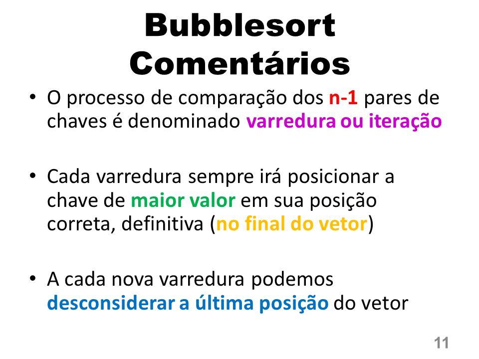 Bubblesort Comentários O processo de comparação dos n-1 pares de chaves é denominado varredura ou iteração Cada varredura sempre irá posicionar a chave de maior valor em sua posição correta, definitiva (no final do vetor) A cada nova varredura podemos desconsiderar a última posição do vetor 11