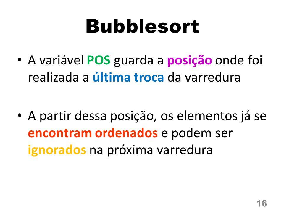 Bubblesort A variável POS guarda a posição onde foi realizada a última troca da varredura A partir dessa posição, os elementos já se encontram ordenados e podem ser ignorados na próxima varredura 16