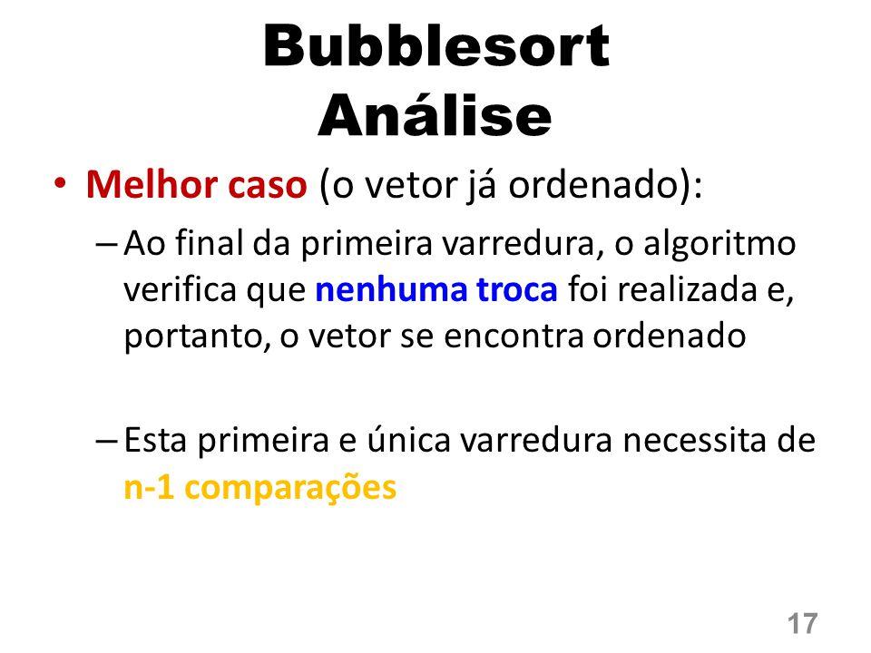 Bubblesort Análise Melhor caso (o vetor já ordenado): – Ao final da primeira varredura, o algoritmo verifica que nenhuma troca foi realizada e, portanto, o vetor se encontra ordenado – Esta primeira e única varredura necessita de n-1 comparações 17
