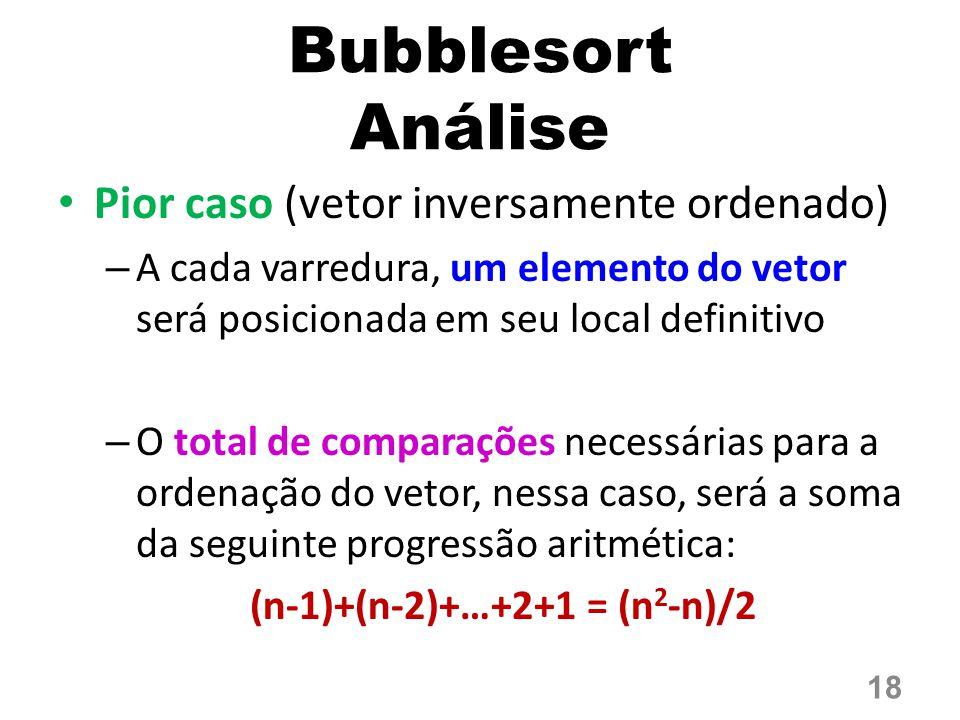 Bubblesort Análise Pior caso (vetor inversamente ordenado) – A cada varredura, um elemento do vetor será posicionada em seu local definitivo – O total de comparações necessárias para a ordenação do vetor, nessa caso, será a soma da seguinte progressão aritmética: (n-1)+(n-2)+…+2+1 = (n 2 -n)/2 18