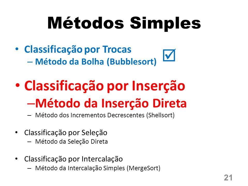 Métodos Simples Classificação por Trocas – Método da Bolha (Bubblesort) Classificação por Inserção – Método da Inserção Direta – Método dos Incrementos Decrescentes (Shellsort) Classificação por Seleção – Método da Seleção Direta Classificação por Intercalação – Método da Intercalação Simples (MergeSort) 21 