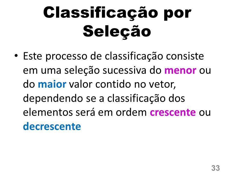Este processo de classificação consiste em uma seleção sucessiva do menor ou do maior valor contido no vetor, dependendo se a classificação dos elementos será em ordem crescente ou decrescente Classificação por Seleção 33