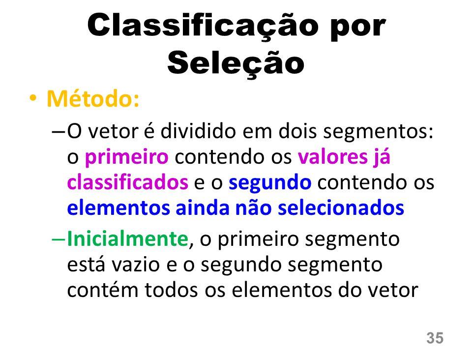 Método: – O vetor é dividido em dois segmentos: o primeiro contendo os valores já classificados e o segundo contendo os elementos ainda não selecionados – Inicialmente, o primeiro segmento está vazio e o segundo segmento contém todos os elementos do vetor Classificação por Seleção 35