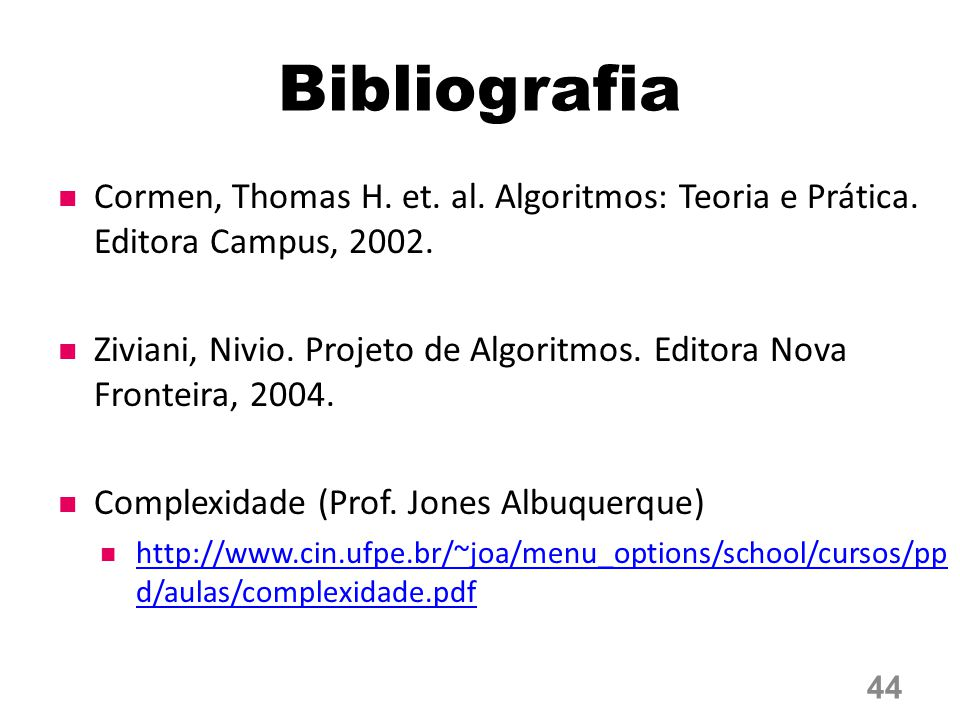 Bibliografia Cormen, Thomas H. et. al. Algoritmos: Teoria e Prática. Editora Campus, 2002. Ziviani, Nivio. Projeto de Algoritmos. Editora Nova Frontei