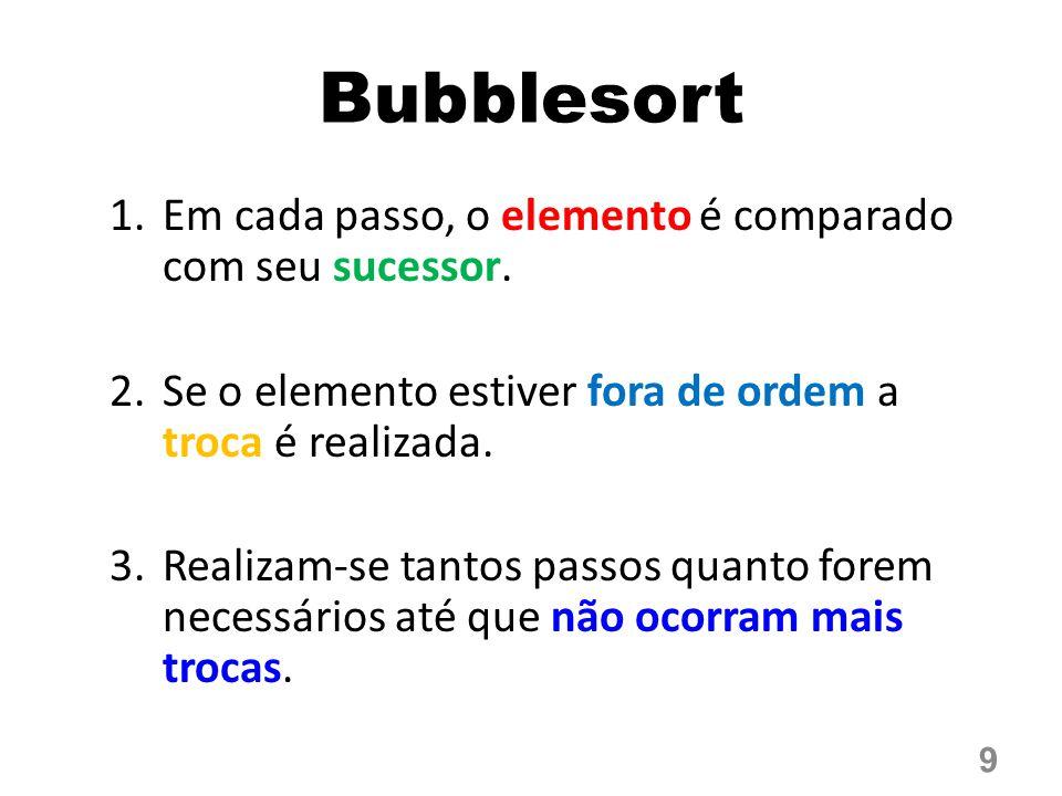 Bubblesort 1.Em cada passo, o elemento é comparado com seu sucessor. 2.Se o elemento estiver fora de ordem a troca é realizada. 3.Realizam-se tantos p