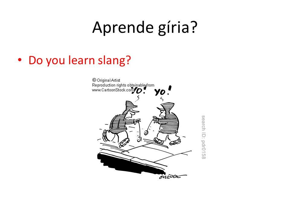 Aprende gíria? Do you learn slang?