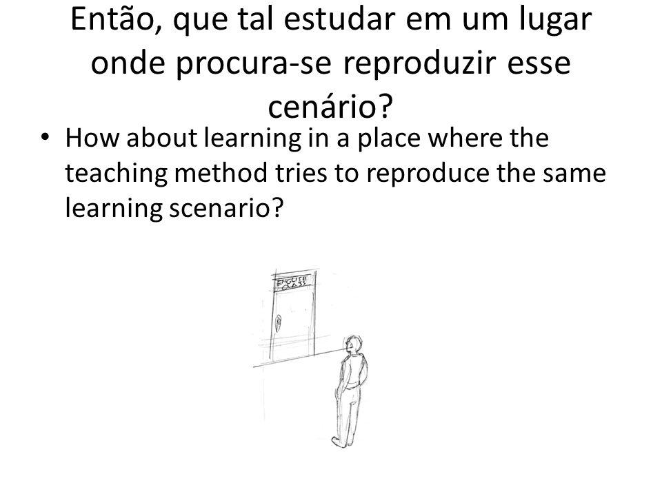Então, que tal estudar em um lugar onde procura-se reproduzir esse cenário? How about learning in a place where the teaching method tries to reproduce